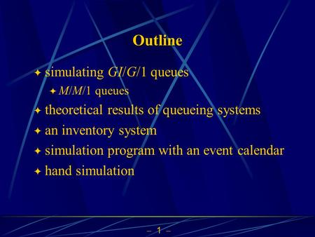  1  Outline  simulating GI/G/1 queues  M/M/1 queues  theoretical results of queueing systems  an inventory system  simulation program with an event.