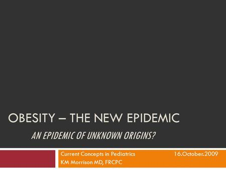OBESITY – THE NEW EPIDEMIC AN EPIDEMIC OF UNKNOWN ORIGINS? Current Concepts in Pediatrics16.October.2009 KM Morrison MD, FRCPC.