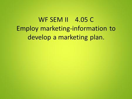 WF SEM II 4.05 C Employ marketing-information to develop a marketing plan.