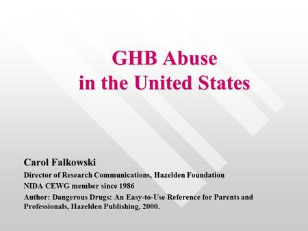 GHB Abuse in the United States Carol Falkowski Director of Research Communications, Hazelden Foundation NIDA CEWG member since 1986 Author: Dangerous Drugs: