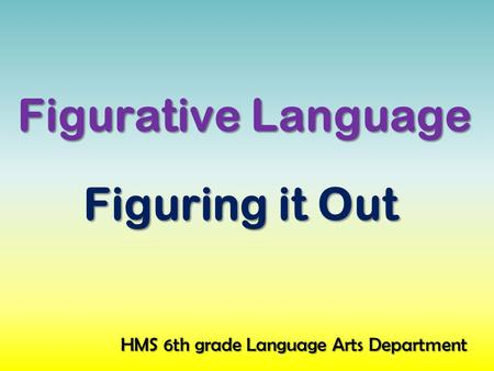 Figurative Language Figuring it Out HMS 6th grade Language Arts Department.