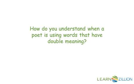 How do you understand when a poet is using words that have double meaning?