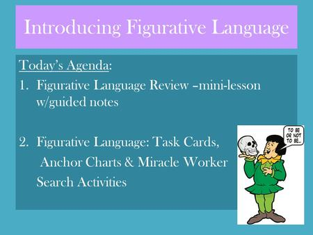 Introducing Figurative Language Today's Agenda: 1.Figurative Language Review –mini-lesson w/guided notes 2.Figurative Language: Task Cards, Anchor Charts.