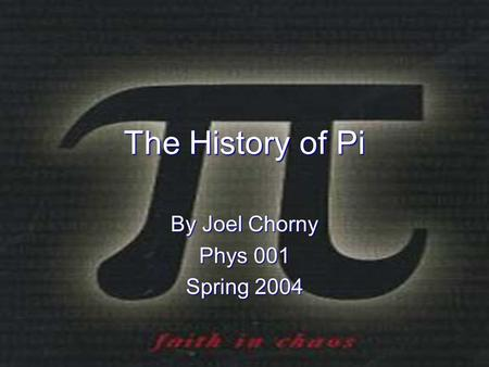 The History of Pi By Joel Chorny Phys 001 Spring 2004.