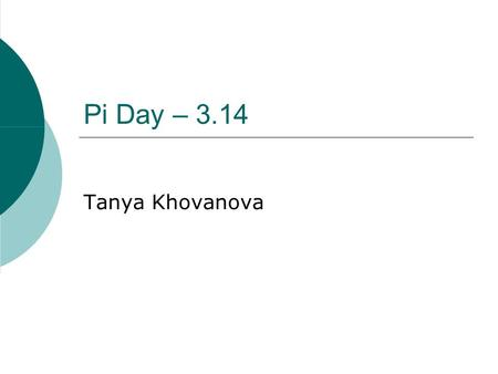 Pi Day – 3.14 Tanya Khovanova. Definition  The mathematical constant Π is an irrational real number, approximately equal to 3.14159, which is the ratio.