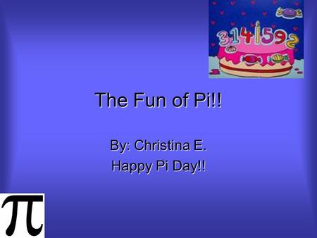 The Fun of Pi!! By: Christina E. Happy Pi Day!! First of all… See if you can spot how many pi signs are on this PowerPoint!! Even though pi isn't edible,