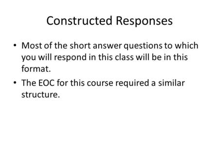 Constructed Responses Most of the short answer questions to which you will respond in this class will be in this format. The EOC for this course required.