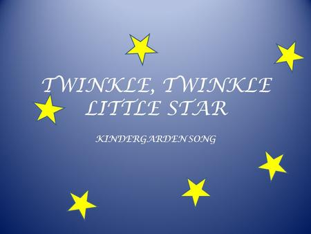 TWINKLE, TWINKLE LITTLE STAR KINDERGARDEN SONG. TWINKLE, TWINKLE LITTLE STAR Twinkle, twinkle, little star, How I wonder what you are. Up above the world.