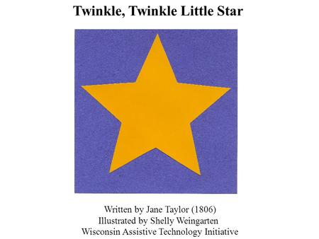 Written by Jane Taylor (1806) Illustrated by Shelly Weingarten Wisconsin Assistive Technology Initiative Twinkle, Twinkle Little Star.