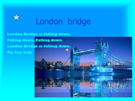 London bridge London Bridge is falling down, Falling down, Falling down London Bridge is falling down, My fair lady.