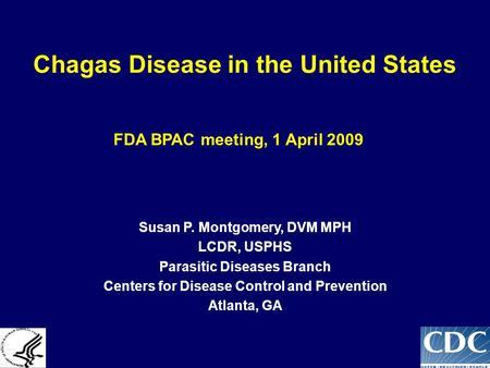 Chagas Disease in the United States FDA BPAC meeting, 1 April 2009 Susan P. Montgomery, DVM MPH LCDR, USPHS Parasitic Diseases Branch Centers for Disease.