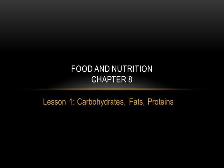 Lesson 1: Carbohydrates, Fats, Proteins FOOD AND NUTRITION CHAPTER 8.