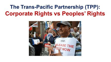 The Trans-Pacific Partnership (TPP): Corporate Rights vs Peoples' Rights.
