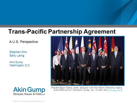 © 2012 Akin Gump Strauss Hauer & Feld LLP Trans-Pacific Partnership Agreement President Barack Obama, center, takes part in the Trans-Pacific Partnership.