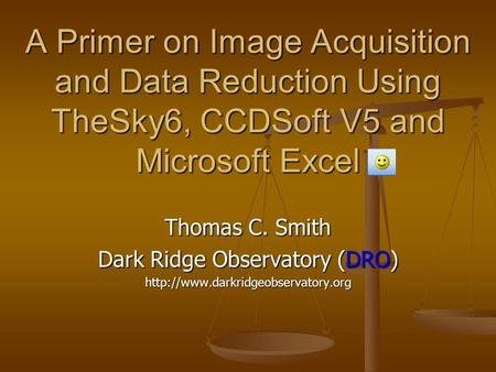 A Primer on Image Acquisition and Data Reduction Using TheSky6, CCDSoft V5 and Microsoft Excel Thomas C. Smith Dark Ridge Observatory (DRO)