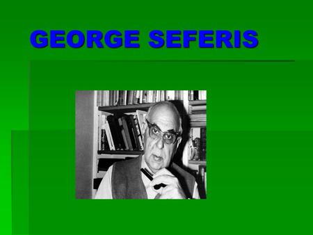 GEORGE SEFERIS. Who is George Seferis George Seferis is one of the best poets of Greece.. He was born in Smyrna on March 13, 1900 and was the eldest son.