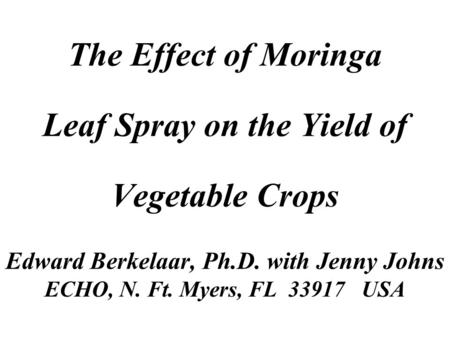 The Effect of Moringa Leaf Spray on the Yield of Vegetable Crops Edward Berkelaar, Ph.D. with Jenny Johns ECHO, N. Ft. Myers, FL 33917 USA.