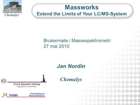 Chemalys September 2009 Chemalys Jan Nordin Chemalys Massworks Extend the Limits of Your LC/MS-System Brukermøte i Massespektrometri 27 mai 2010.