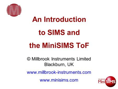 An Introduction to SIMS and the MiniSIMS ToF © Millbrook Instruments Limited Blackburn, UK www.millbrook-instruments.com www.minisims.com.