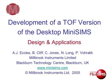 Development of a TOF Version of the Desktop MiniSIMS Design & Applications A.J. Eccles, B. Cliff, C. Jones, N. Long, P. Vohralik Millbrook Instruments.