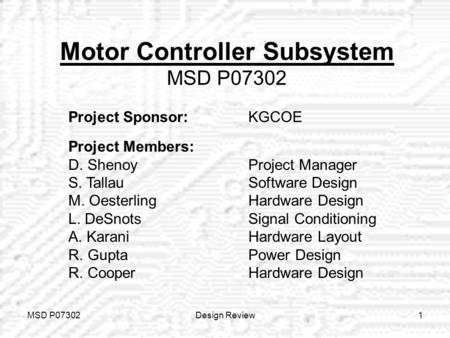 MSD P07302Design Review1 Motor Controller Subsystem MSD P07302 Project Sponsor: KGCOE Project Members: D. ShenoyProject Manager S. TallauSoftware Design.