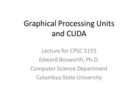 Graphical Processing Units and CUDA Lecture for CPSC 5155 Edward Bosworth, Ph.D. Computer Science Department Columbus State University.