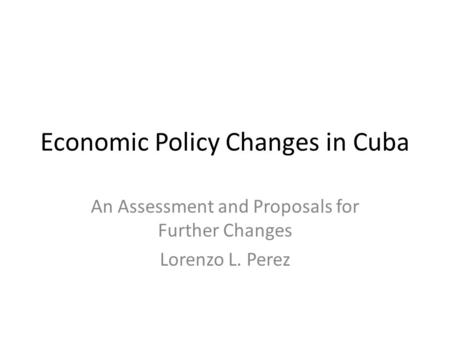 Economic Policy Changes in Cuba An Assessment and Proposals for Further Changes Lorenzo L. Perez.