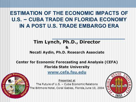 ESTIMATION OF THE ECONOMIC IMPACTS OF U.S. – CUBA TRADE ON FLORIDA ECONOMY IN A POST U.S. TRADE EMBARGO ERA Tim Lynch, Ph.D., Director & Necati Aydin,