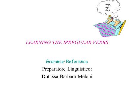 LEARNING THE IRREGULAR VERBS Grammar Reference Preparatore Linguistico: Dott.ssa Barbara Meloni.