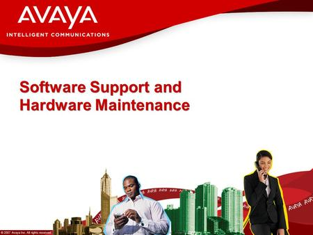 © 2007 Avaya Inc. All rights reserved. Avaya – Proprietary & Confidential. Under NDA Software Support and Hardware Maintenance.