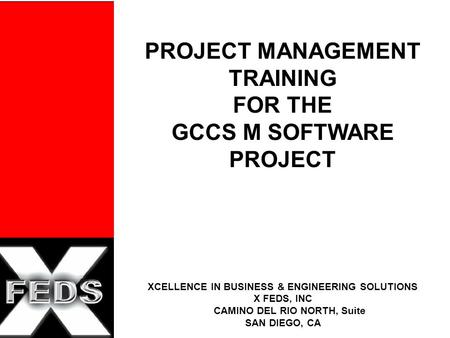 PROJECT MANAGEMENT TRAINING FOR THE GCCS M SOFTWARE PROJECT XCELLENCE IN BUSINESS & ENGINEERING SOLUTIONS X FEDS, INC CAMINO DEL RIO NORTH, Suite SAN DIEGO,