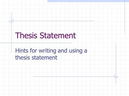 Thesis Statement Hints for writing and using a thesis statement.
