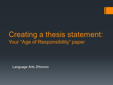 "Creating a thesis statement: Your ""Age of Responsibility"" paper Language Arts 2Honors."