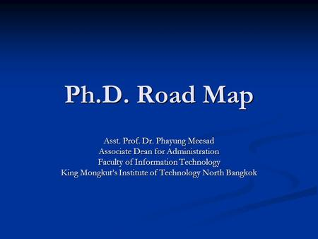 Ph.D. Road Map Asst. Prof. Dr. Phayung Meesad Associate Dean for Administration Faculty of Information Technology King Mongkut's Institute of Technology.