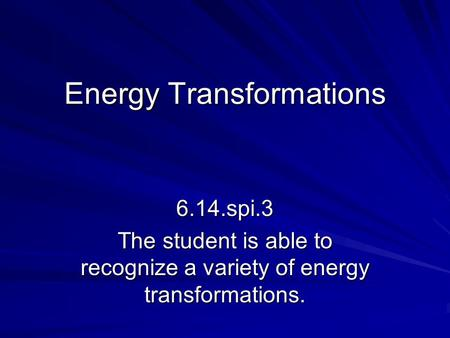 Energy Transformations 6.14.spi.3 The student is able to recognize a variety of energy transformations.