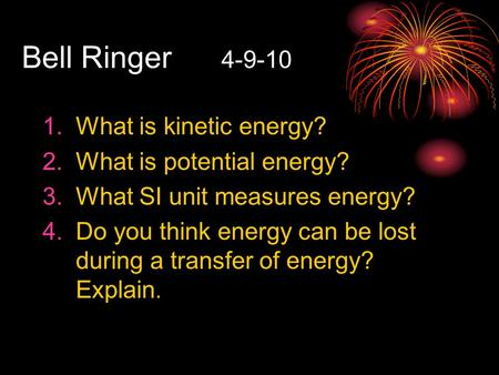 Bell Ringer 4-9-10 1.What is kinetic energy? 2.What is potential energy? 3.What SI unit measures energy? 4.Do you think energy can be lost during a transfer.