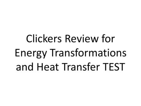 Clickers Review for Energy Transformations and Heat Transfer TEST