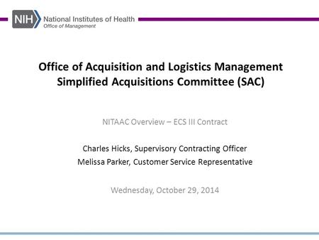 Office of Acquisition and Logistics Management Simplified Acquisitions Committee (SAC) NITAAC Overview – ECS III Contract Charles Hicks, Supervisory Contracting.