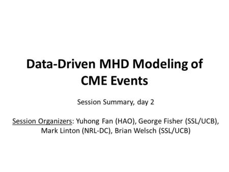 Data-Driven MHD Modeling of CME Events Session Summary, day 2 Session Organizers: Yuhong Fan (HAO), George Fisher (SSL/UCB), Mark Linton (NRL-DC), Brian.