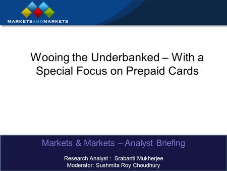 Wooing the Underbanked – With a Special Focus on Prepaid Cards Markets & Markets – Analyst Briefing Research Analyst : Srabanti Mukherjee Moderator: Sushmita.