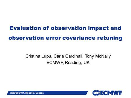 Slide 1 Evaluation of observation impact and observation error covariance retuning Cristina Lupu, Carla Cardinali, Tony McNally ECMWF, Reading, UK WWOSC.