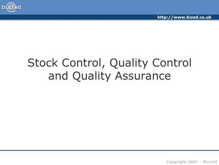 Copyright 2007 – Biz/ed Stock Control, Quality Control and Quality Assurance.