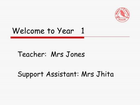 Welcome to Year 1 Teacher: Mrs Jones Support Assistant: Mrs Jhita.