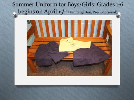 Summer Uniform for Boys/Girls: Grades 1-6 begins on April 15 th (Kindergarten/Pre-K optional)
