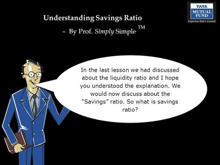 Understanding Savings Ratio – By Prof. Simply Simple TM In the last lesson we had discussed about the liquidity ratio and I hope you understood the explanation.