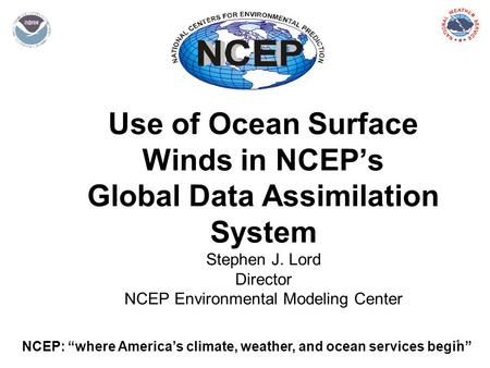 "1 Use of Ocean Surface Winds in NCEP's Global Data Assimilation System Stephen J. Lord Director NCEP Environmental Modeling Center NCEP: ""where America's."