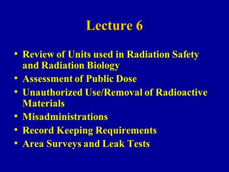 Lecture 6 Review of Units used in Radiation Safety and Radiation Biology Assessment of Public Dose Unauthorized Use/Removal of Radioactive Materials Misadministrations.