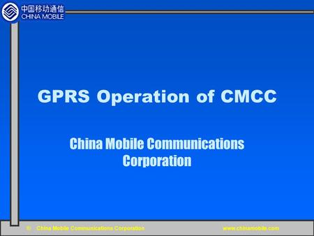 © China Mobile Communications Corporation www.chinamobile.com GPRS Operation of CMCC China Mobile Communications Corporation.