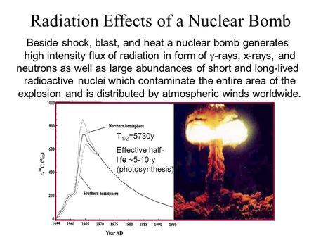 Radiation Effects of a Nuclear Bomb Beside shock, blast, and heat a nuclear bomb generates high intensity flux of radiation in form of  -rays, x-rays,