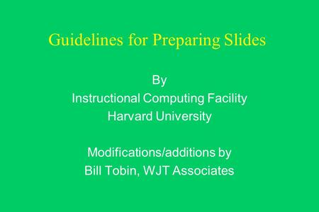 Guidelines for Preparing Slides By Instructional Computing Facility Harvard University Modifications/additions by Bill Tobin, WJT Associates.
